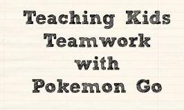 Teaching Kids Teamwork With Pokemon Go