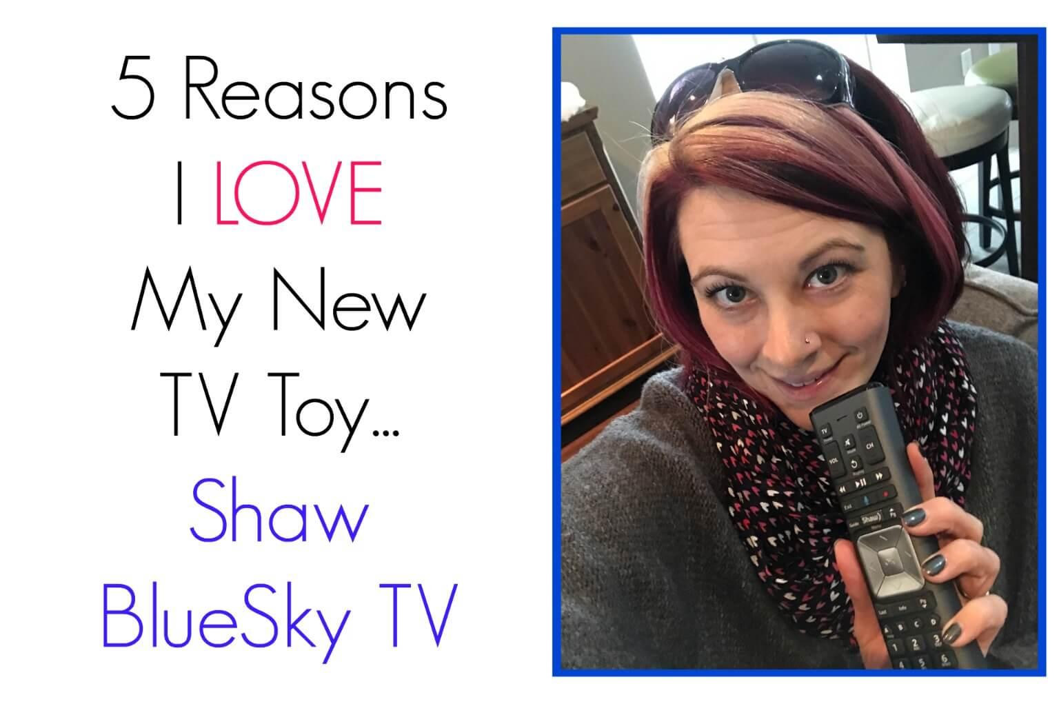 5 Reasons I LOVE My New TV Toy! – Shaw BlueSky TV